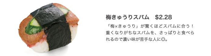 梅きゅうりスパム $2.28 「梅×きゅうり」が驚くほどスパムに合う! 重くなりがちなスパムを、さっぱりと食べられるので濃い味が苦手な人に◎。
