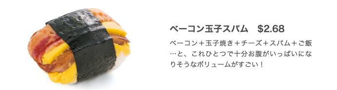ベーコン玉子スパム $2.68 ベーコン+玉子焼き+チーズ+スパム+ご飯…と、これひとつで十分お腹がいっぱいになりそうなボリュームがすごい!