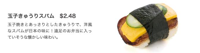 玉子きゅうりスパム $2.48 玉子焼きとあっさりとしたきゅうりで、洋風なスパムが日本の味に!遠足のお弁当に入っていそうな懐かしい味わい。