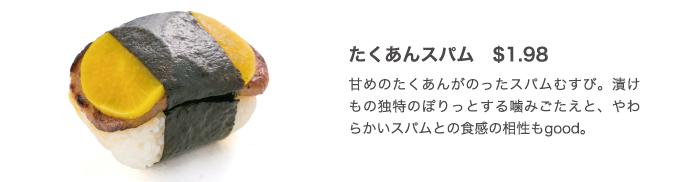 たくあんスパム $1.98 甘めのたくあんがのったスパムむすび。漬けもの独特のぽりっとする噛みごたえと、やわらかいスパムとの食感の相性もgood。
