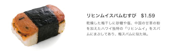 リヒンムイスパムむすび $1.59 乾燥した梅干しに砂糖や塩、中国の甘草の粉を加えたハワイ独特の「リヒンムイ」をスパムにまぶしてあり、梅スパムに似た味。