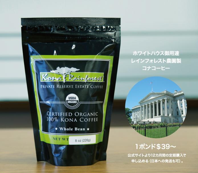 ホワイトハウス御用達 レインフォレスト農園製 コナコーヒー  1ポンド$39~  公式サイトより12カ月間の定期購入で   申し込める(日本への発送も可)。