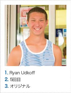 1. Ryan Udkoff 2. 5回目 3. オリジナル
