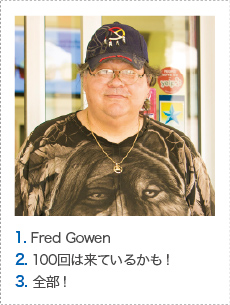 1. Fred Gowen 2. 100回は来ているかも! 3. 全部!