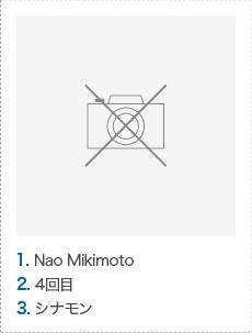 1. Nao Mikimoto 2. 4回目 3. シナモン
